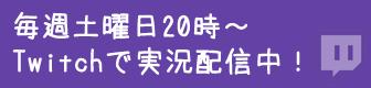 毎週土曜日20時~Twitchで実況配信中!